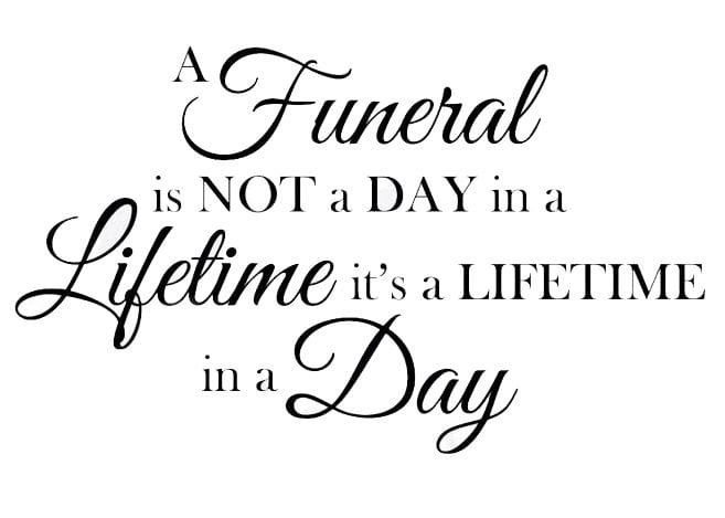 A funeral is not a day in a lifetime, it's a lifetime in a day